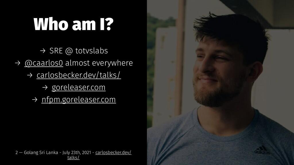 Who am I? → SRE @ totvslabs → @caarlos0 almost ...