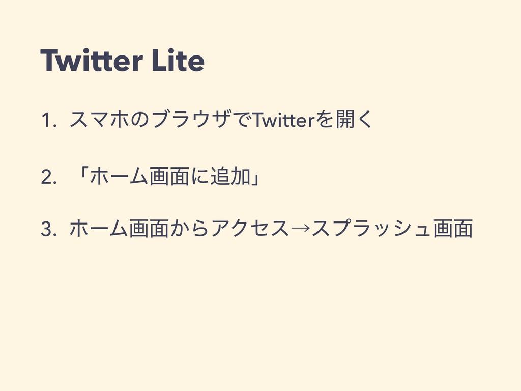 Twitter Lite 1. εϚϗͷϒϥβͰTwitterΛ։͘ 2. ʮϗʔϜը໘ʹ...