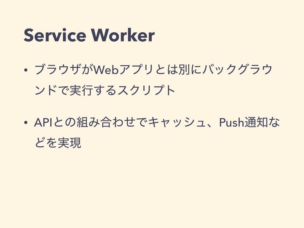 Service Worker • ϒϥβ͕WebΞϓϦͱผʹόοΫάϥ ϯυͰ࣮ߦ͢Δε...