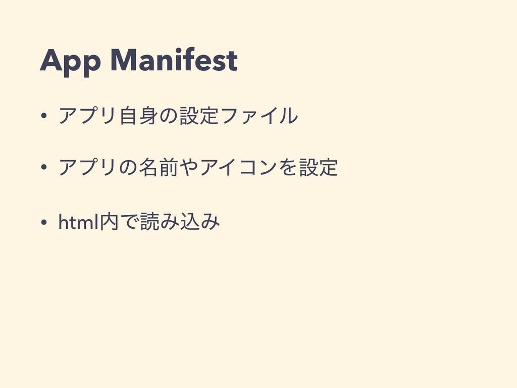 App Manifest • ΞϓϦࣗͷઃఆϑΝΠϧ • ΞϓϦͷ໊લΞΠίϯΛઃఆ • ...