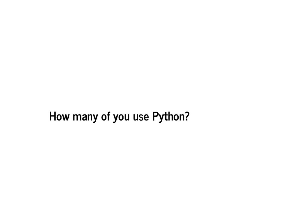 How many of you use Python? How many of you use...