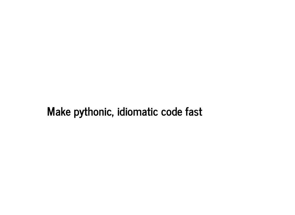 Make pythonic, idiomatic code fast Make pythoni...