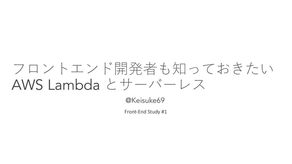 フロントエンド開発者も知っておきたい AWS Lambda とサーバーレス @Keisuke6...