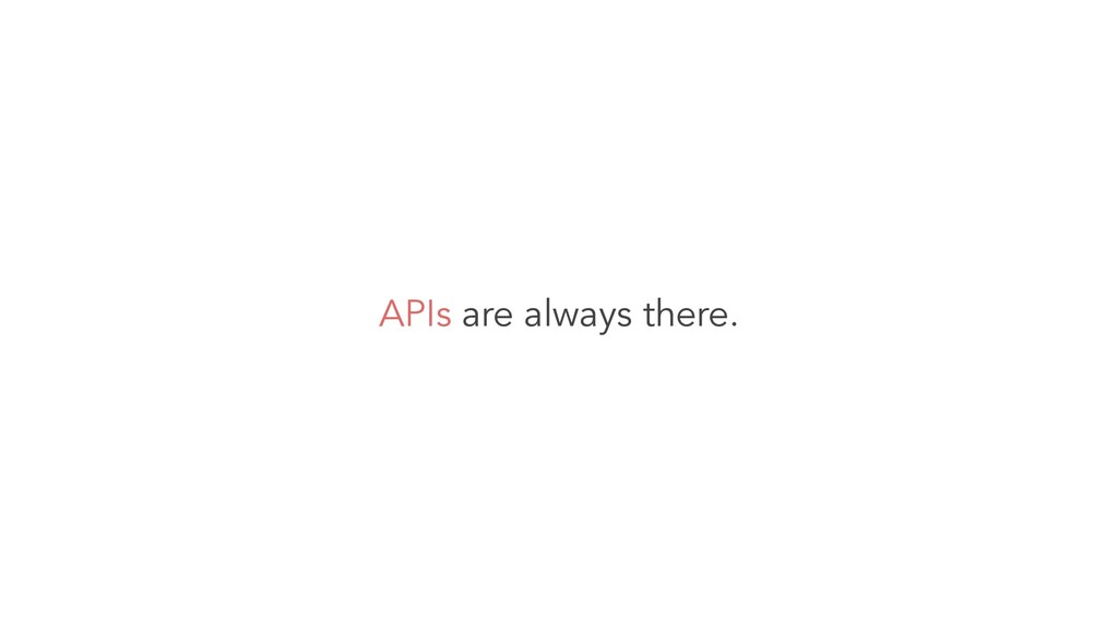 APIs are always there.