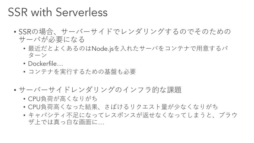 SSR with Serverless • SSRの場合、サーバーサイドでレンダリングするので...