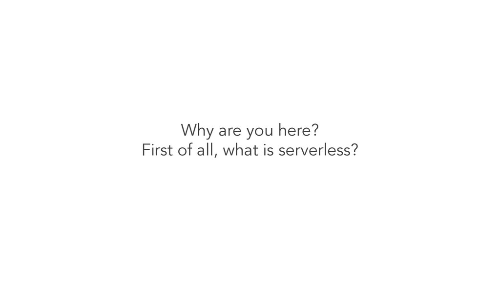 Why are you here? First of all, what is serverl...