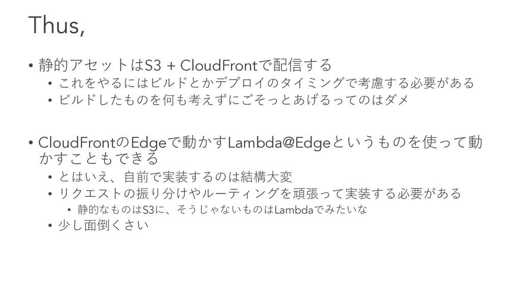 Thus, • 静的アセットはS3 + CloudFrontで配信する • これをやるにはビル...