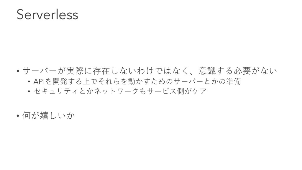 Serverless • サーバーが実際に存在しないわけではなく、意識する必要がない • AP...