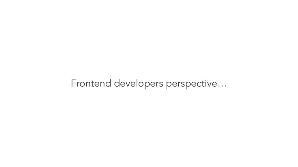 Frontend developers perspective…