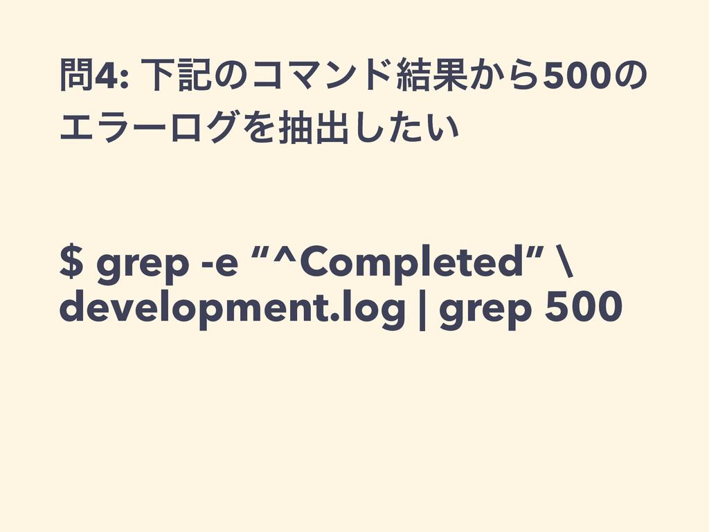 """4: ԼهͷίϚϯυ݁Ռ͔Β500ͷ ΤϥʔϩάΛநग़͍ͨ͠ $ grep -e """"^Com..."""