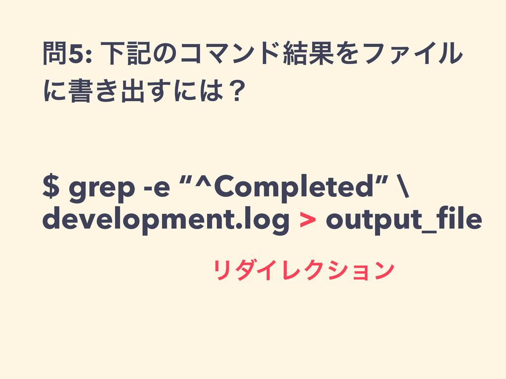 """5: ԼهͷίϚϯυ݁ՌΛϑΝΠϧ ʹॻ͖ग़͢ʹʁ $ grep -e """"^Complet..."""