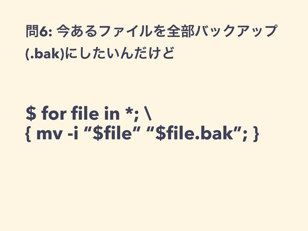 6: ࠓ͋ΔϑΝΠϧΛશ෦όοΫΞοϓ (.bak)ʹ͍ͨ͠Μ͚ͩͲ $ for file i...