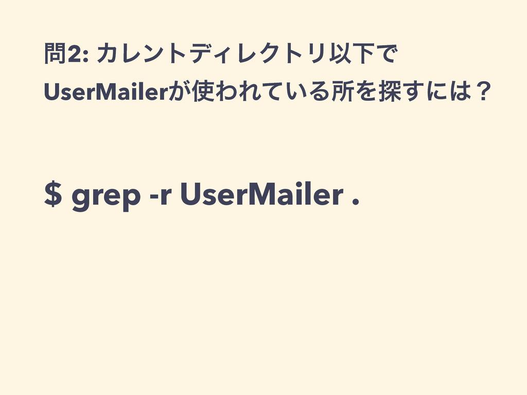 2: ΧϨϯτσΟϨΫτϦҎԼͰ UserMailer͕ΘΕ͍ͯΔॴΛ୳͢ʹʁ $ gr...