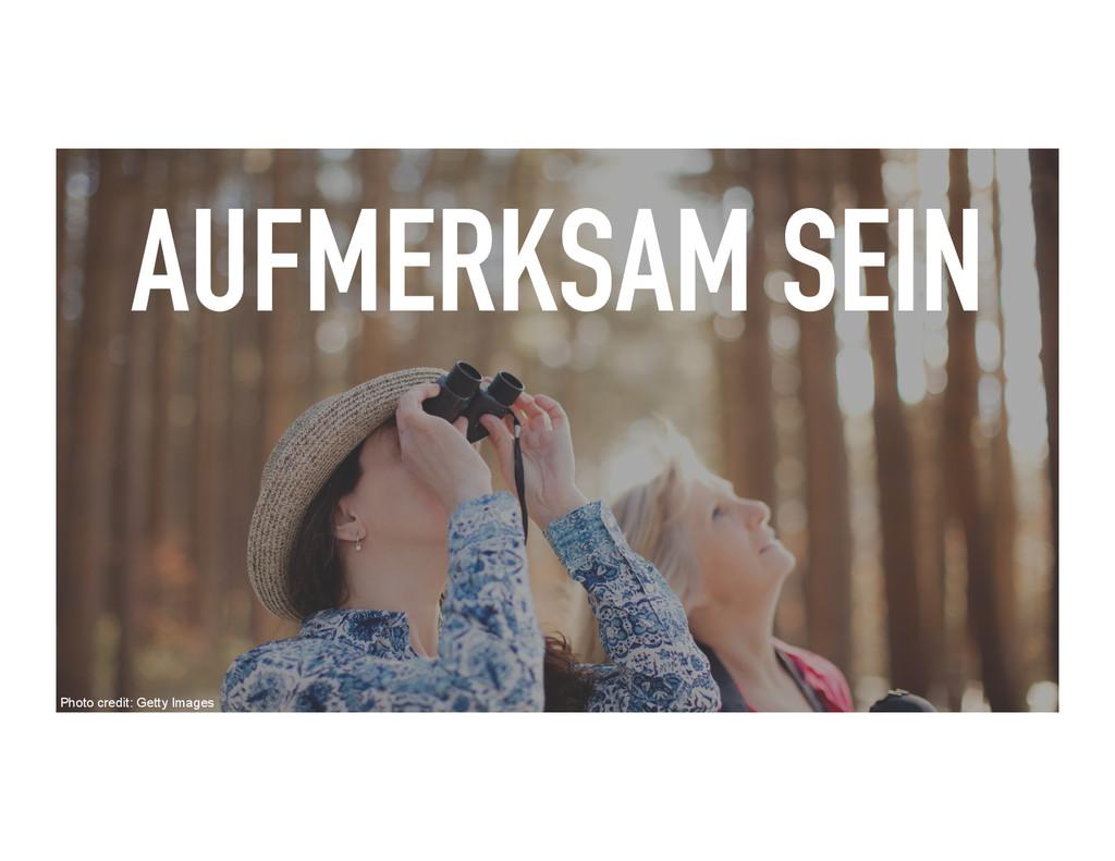 AUFMERKSAM SEIN Photo credit: Getty Images