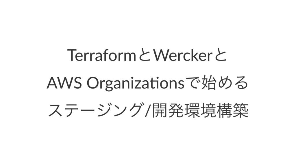 TerraformͱWerckerͱ AWS Organiza,onsͰΊΔ εςʔδϯά/...