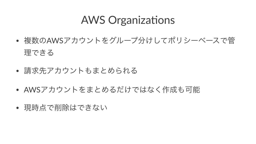 AWS Organiza,ons • ෳͷAWSΞΧϯτΛάϧʔϓ͚ͯ͠ϙϦγʔϕʔεͰ...