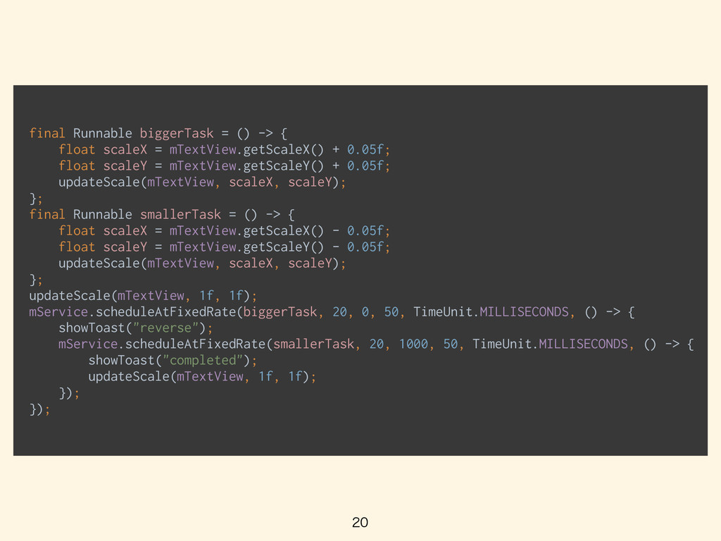 final Runnable biggerTask = () -> { float scal...