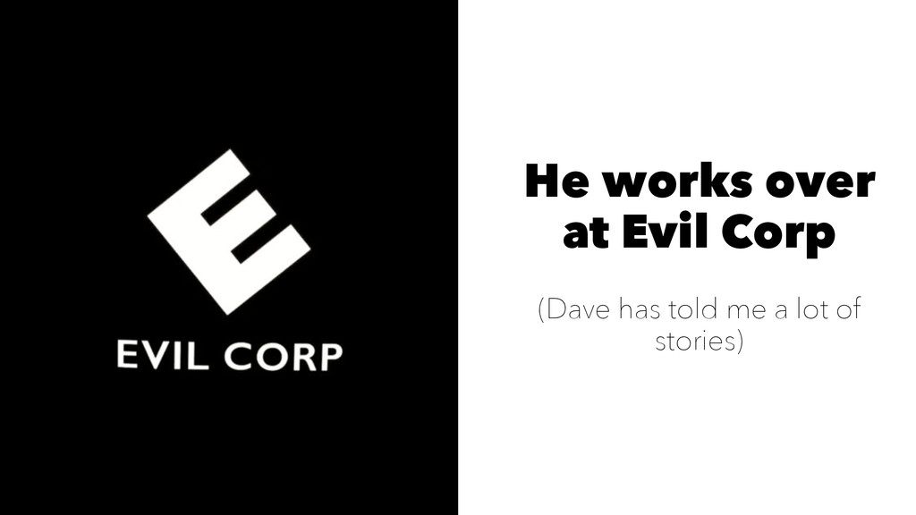 He works over at Evil Corp (Dave has told me a ...