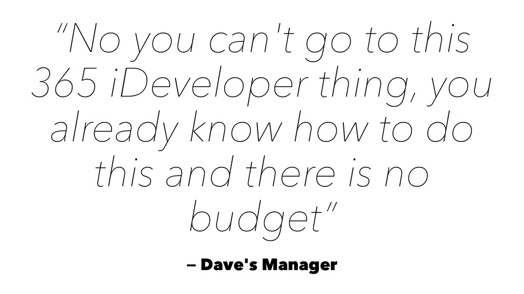 """""""No you can't go to this 365 iDeveloper thing, ..."""