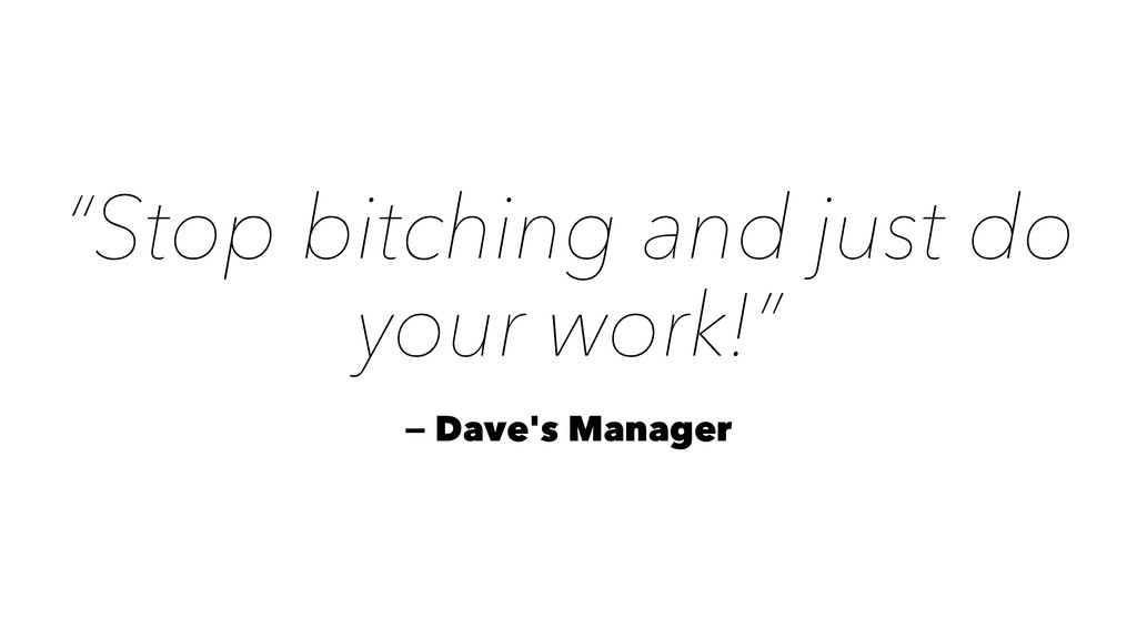 """Stop bitching and just do your work!"" — Dave's..."