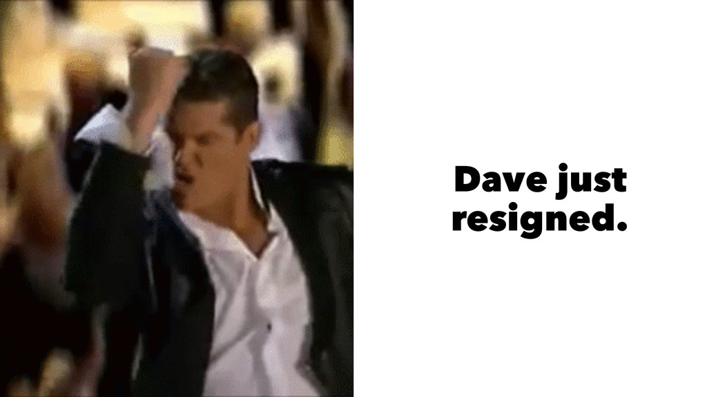 Dave just resigned.