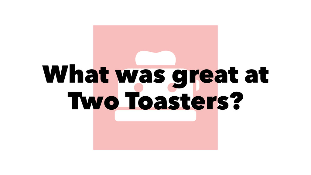 What was great at Two Toasters?