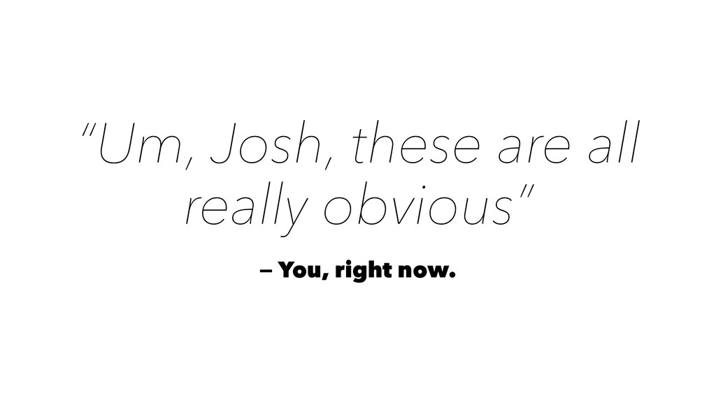 """""""Um, Josh, these are all really obvious"""" — You,..."""