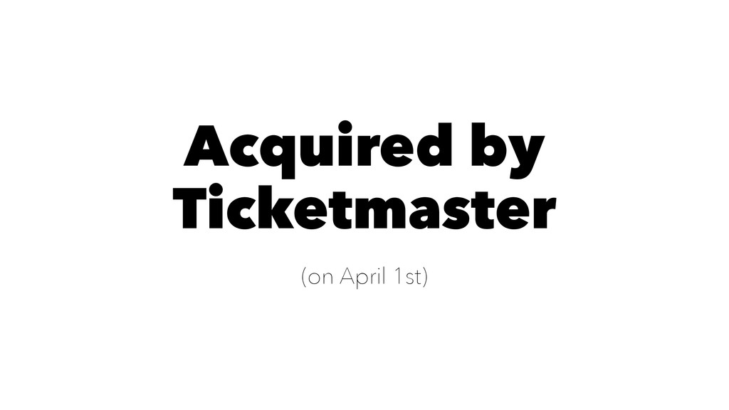 Acquired by Ticketmaster (on April 1st)