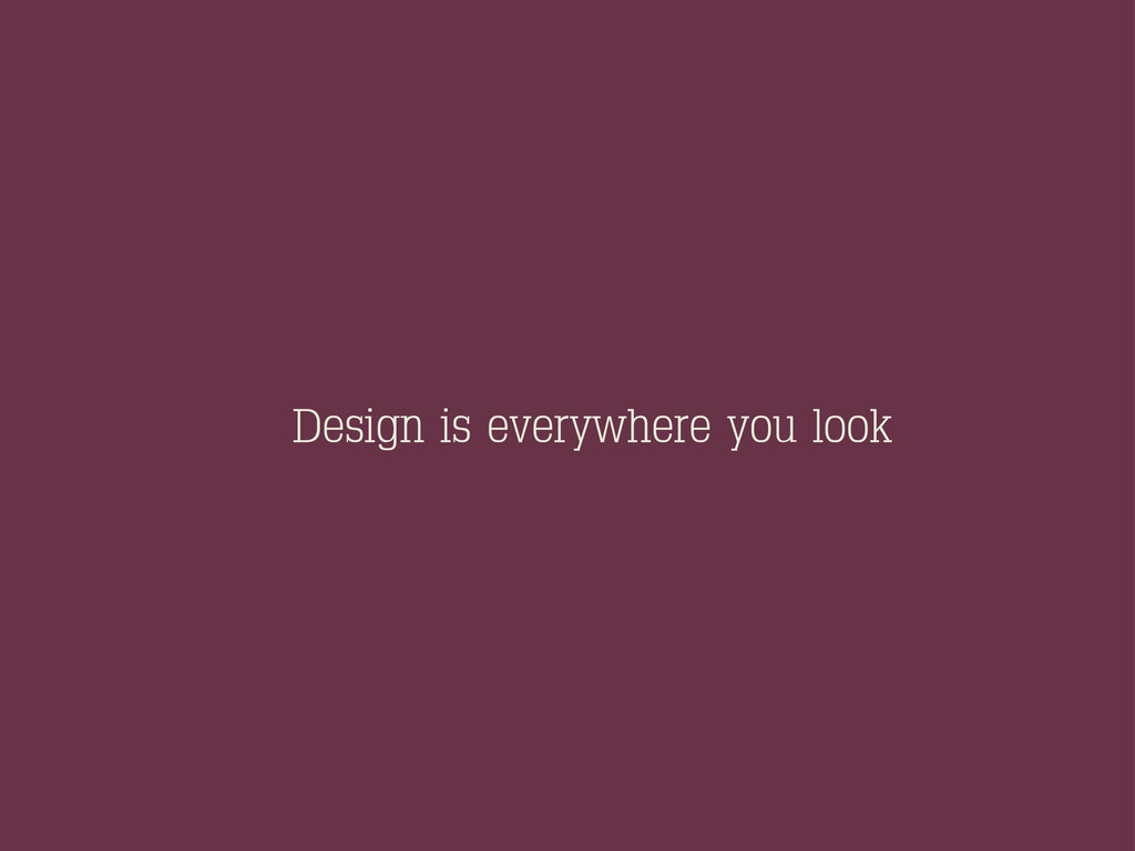 Design is everywhere you look