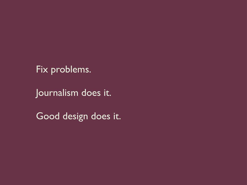 Fix problems. Journalism does it. Good design d...