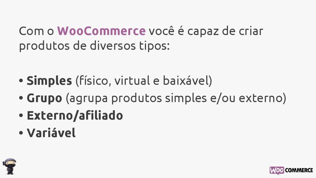 Com o WooCommerce você é capaz de criar produto...