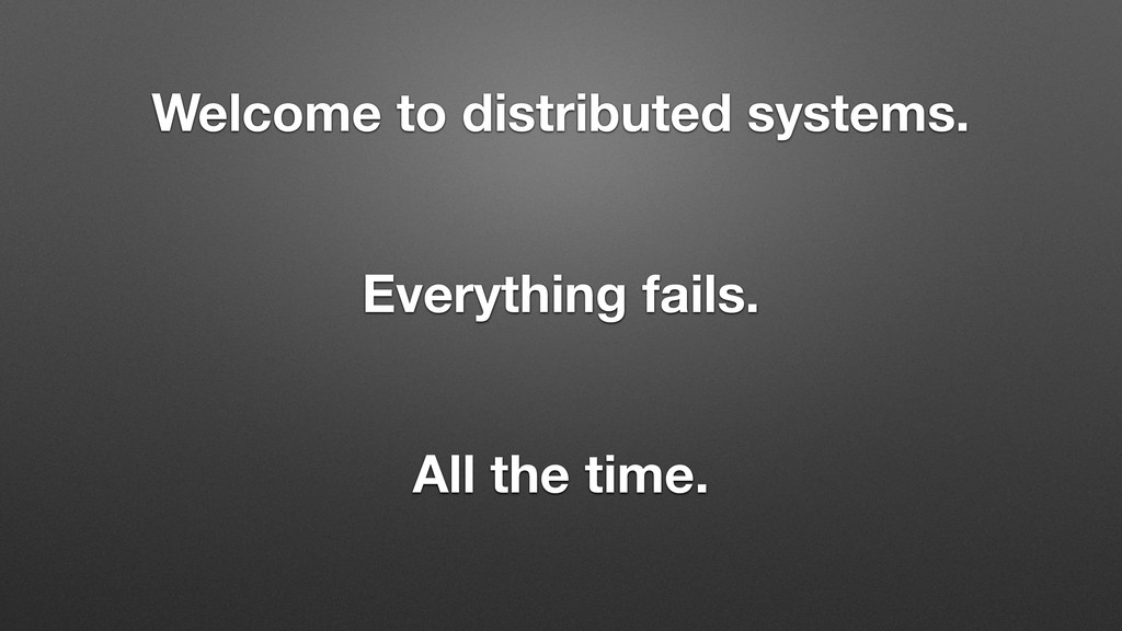 Welcome to distributed systems. Everything fail...