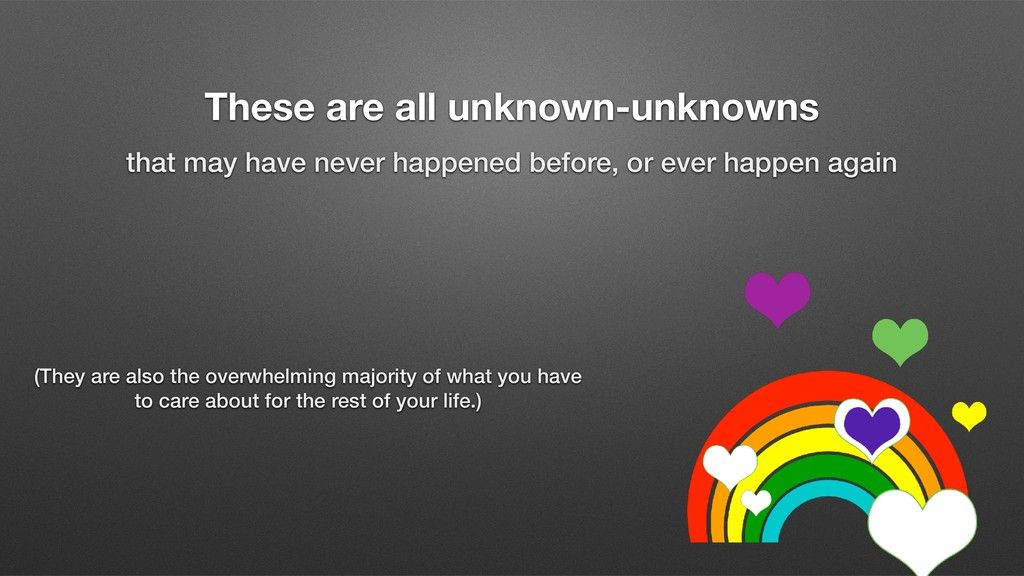 These are all unknown-unknowns that may have ne...