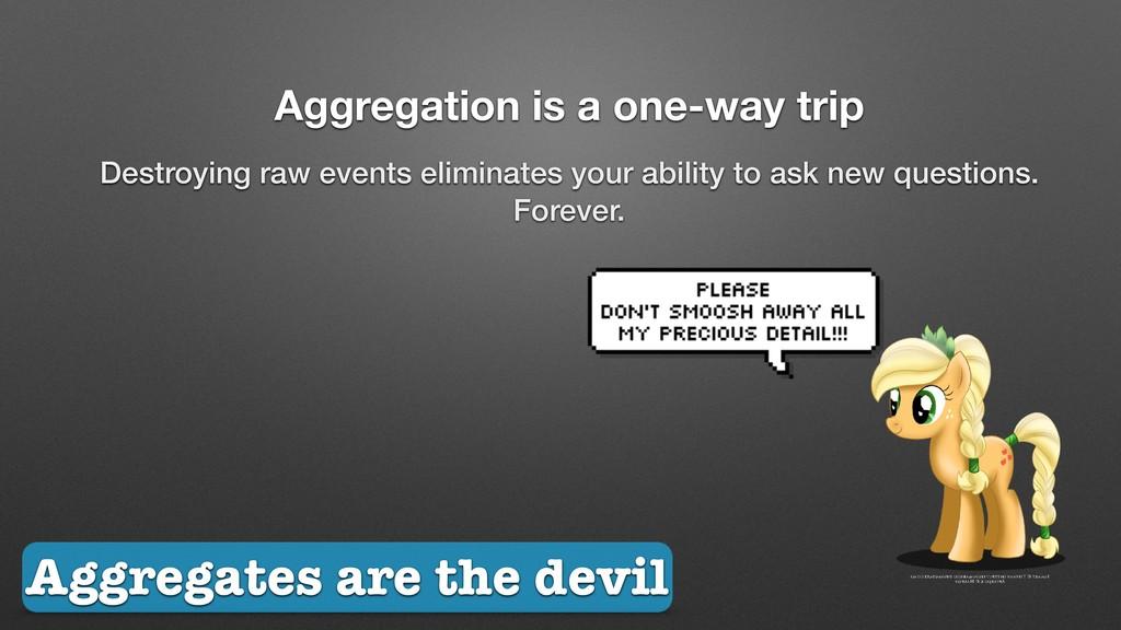 Aggregation is a one-way trip Destroying raw ev...