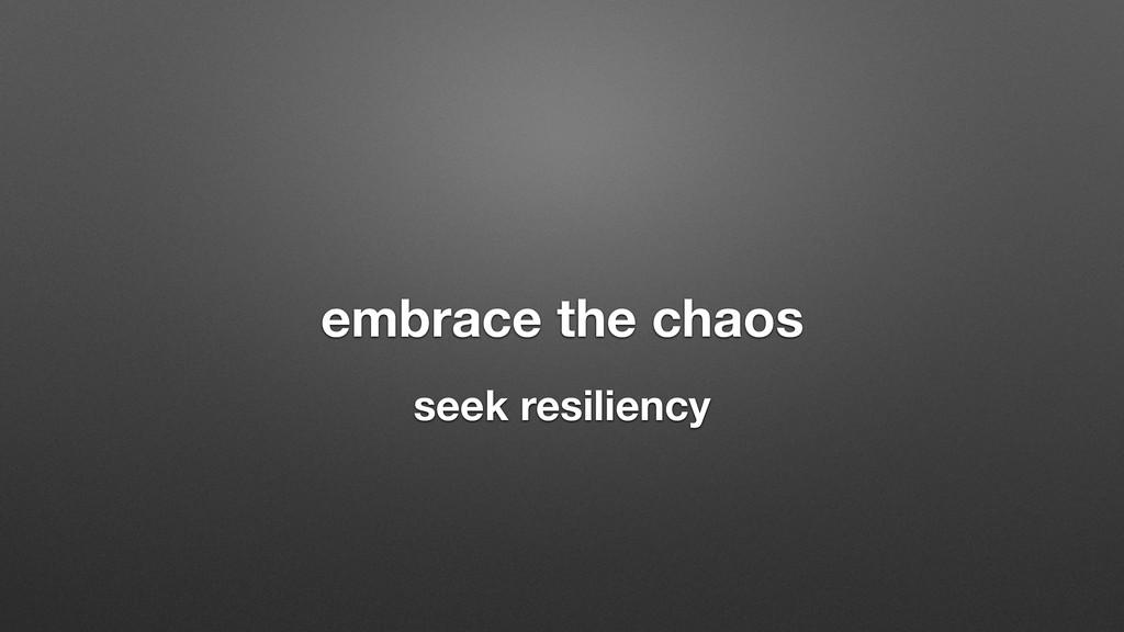 embrace the chaos seek resiliency