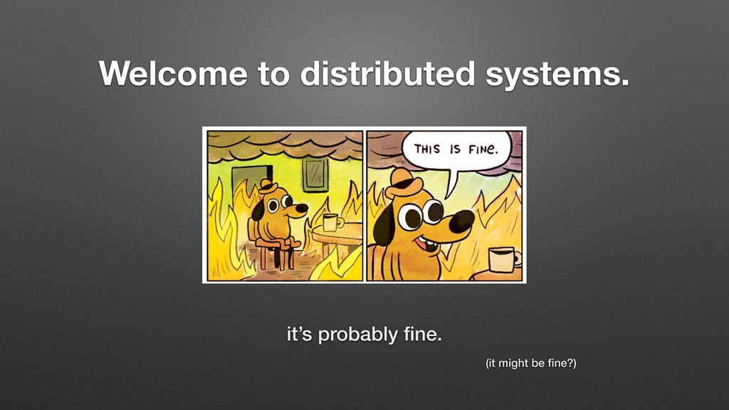 Welcome to distributed systems. it's probably fi...