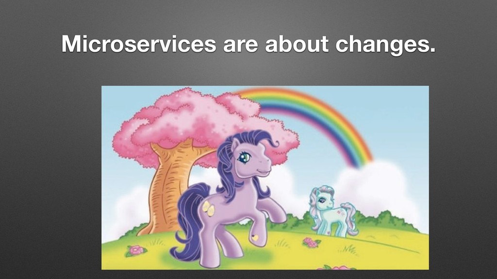 Microservices are about changes.