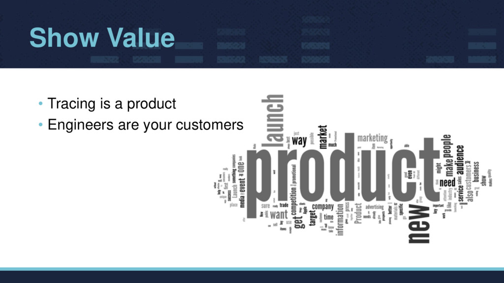 Show Value • Tracing is a product • Engineers a...