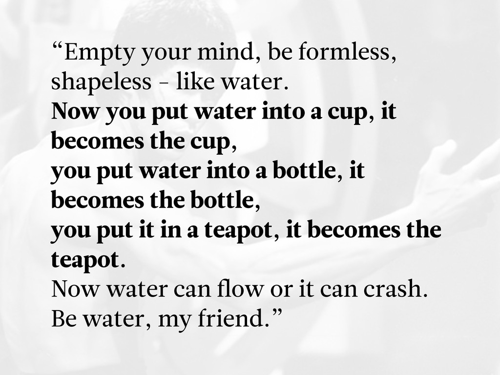 """""""Empty your mind, be formless, shapeless - like..."""