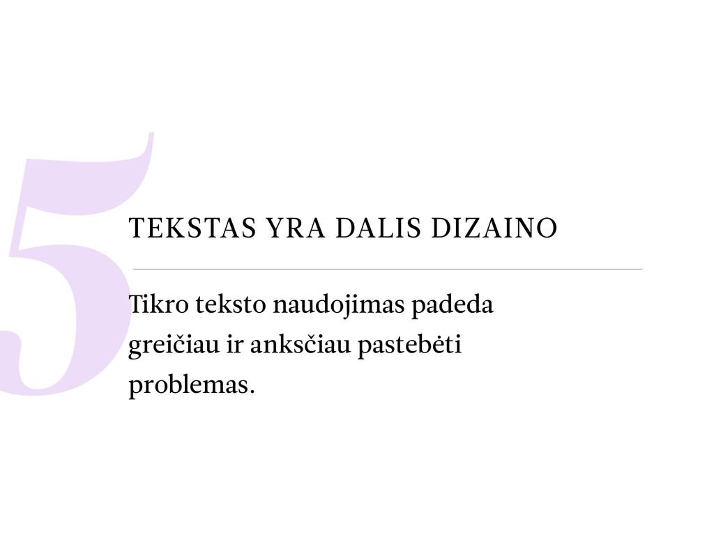 5TEKSTAS YRA DALIS DIZAINO Tikro teksto naudoji...