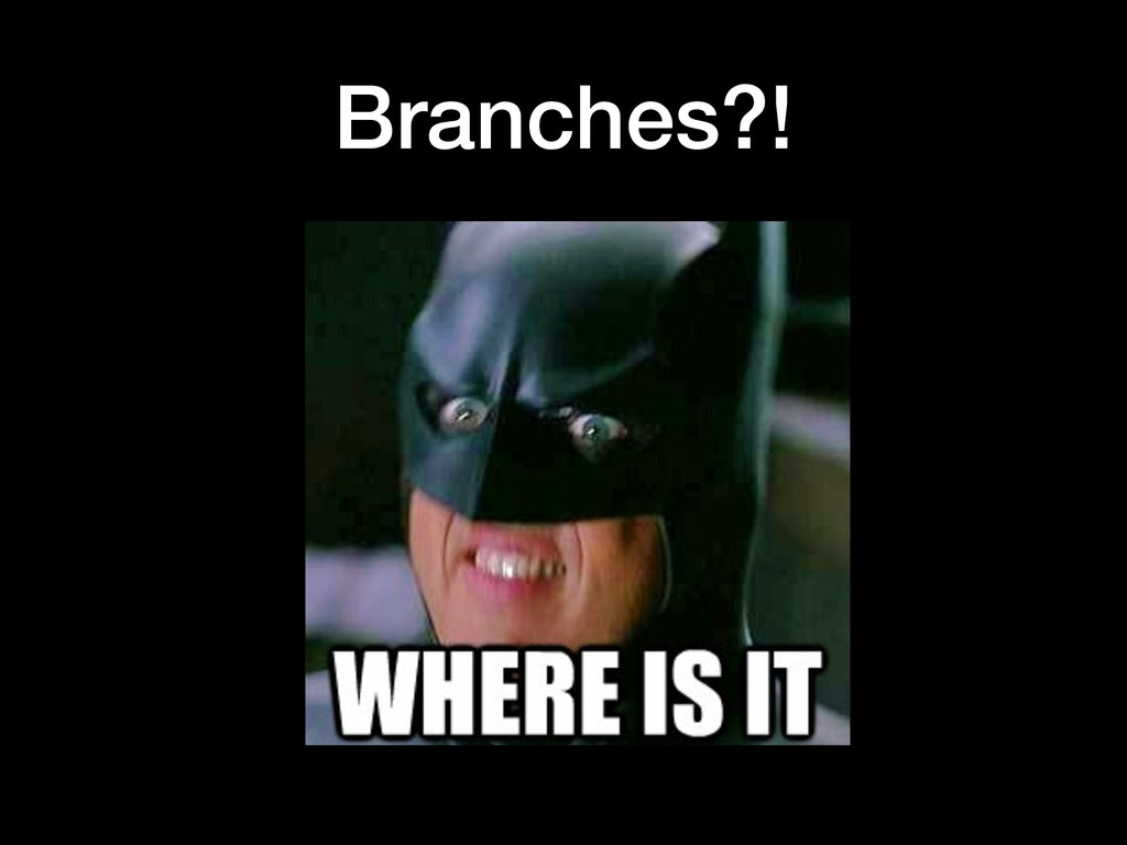 Branches?!