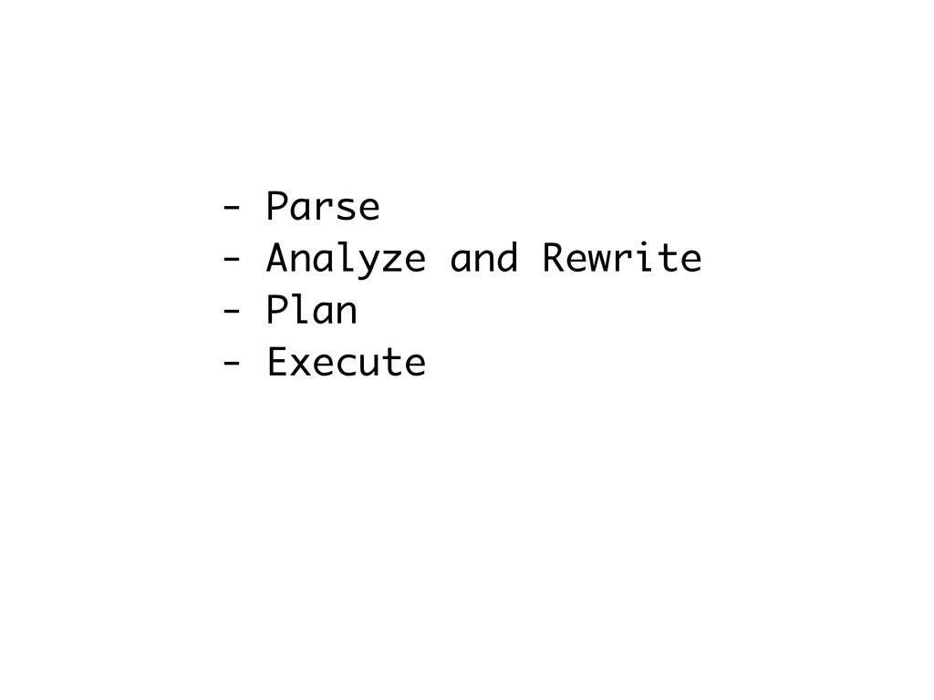 - Parse - Analyze and Rewrite - Plan - Execute