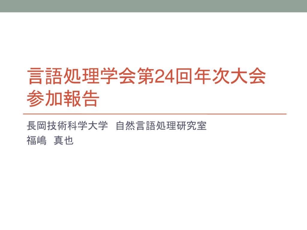 言語処理学会第24回年次大会 参加報告 長岡技術科学大学 自然言語処理研究室 福嶋 真也