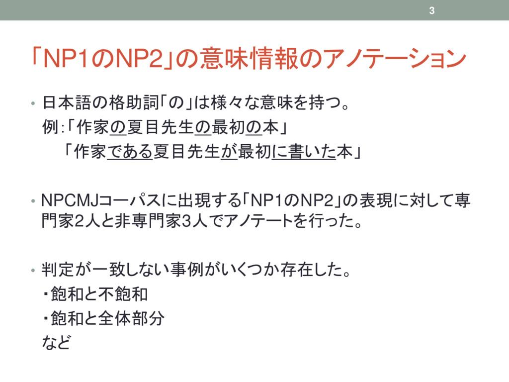 「NP1のNP2」の意味情報のアノテーション • 日本語の格助詞「の」は様々な意味を持つ。 例...