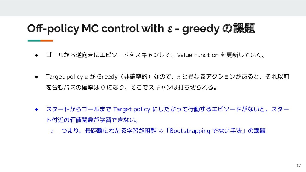 Off-policy MC control with ε - greedy の課題 17 ● ゴ...