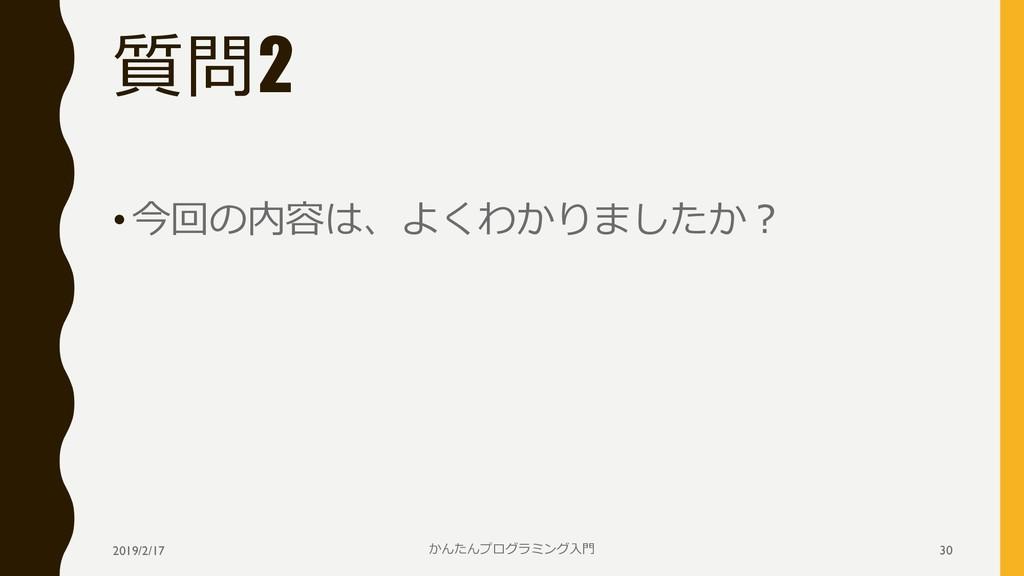 質問2 •今回の内容は、よくわかりましたか? 2019/2/17 かんたんプログラミング入門 ...
