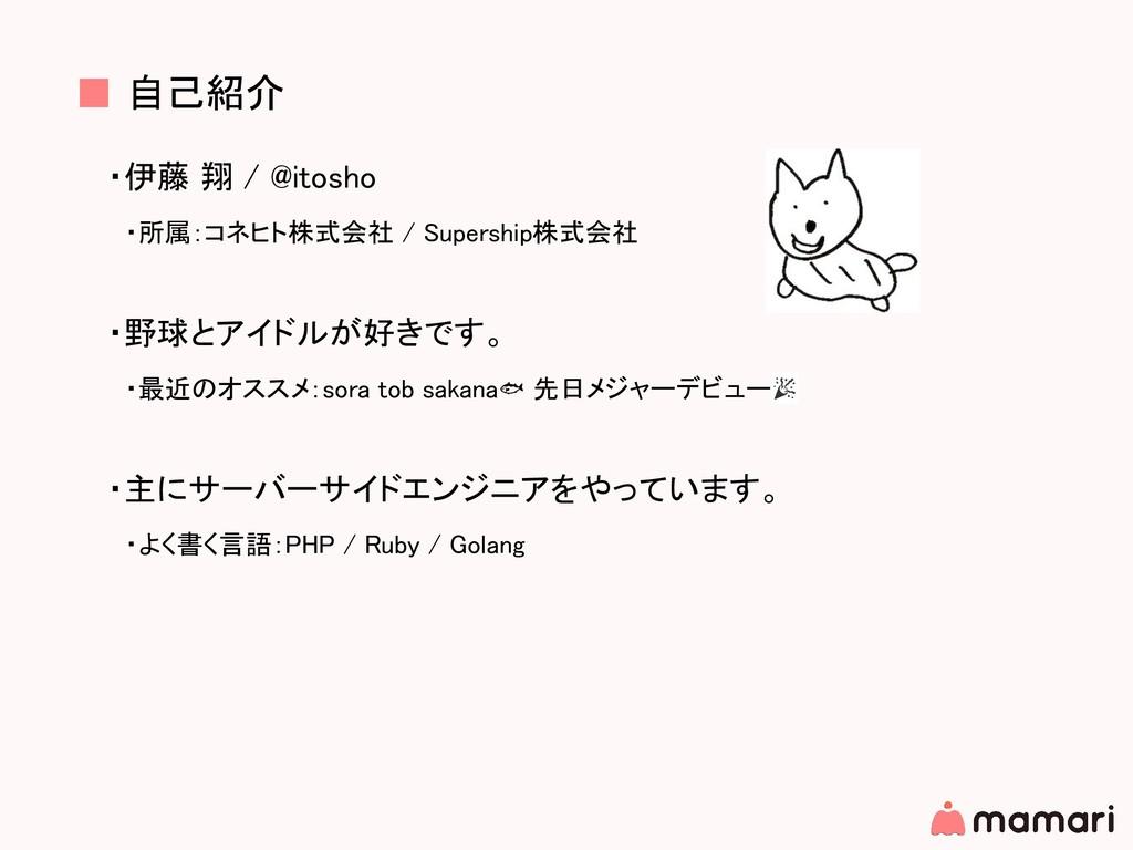 ■ 自己紹介 ・伊藤 翔 / @itosho  ・所属:コネヒト株式会社 / Supershi...