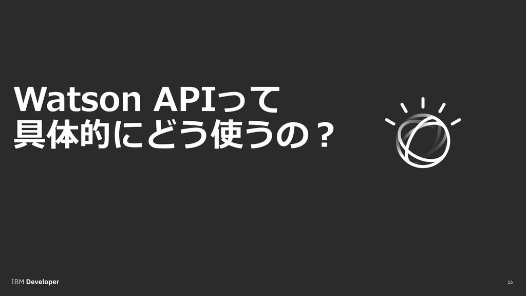 16 Watson APIって 具体的にどう使うの︖