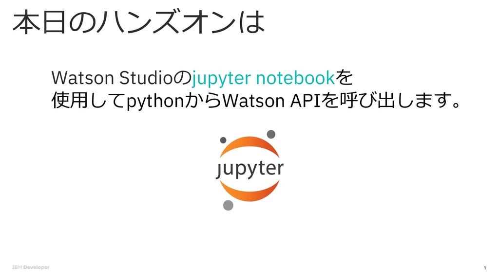 本⽇のハンズオンは 7 Watson Studioのjupyter notebookを 使⽤し...