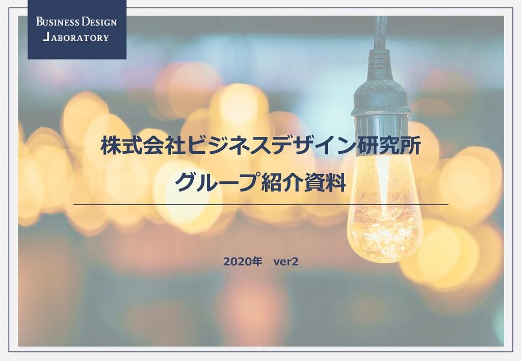 - 0 - 株式会社ビジネスデザイン研究所 グループ紹介資料 2020年 ver2